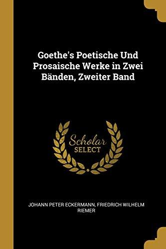 Goethe's Poetische Und Prosaische Werke in Zwei: Johann Peter Eckermann,