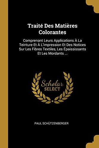 Traite Des Matieres Colorantes: Comprenant Leurs Applications: Paul Schutzenberger