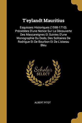9780270909012: T'eylandt Mauritius: Esquisses Historiques (1598-1710). Précédées D'une Notice Sur La Découverte Des Mascareignes Et Suivies D'une Monographie Du ... De Rodrigue Et De Bourbon Et De L'oiseau Bleu