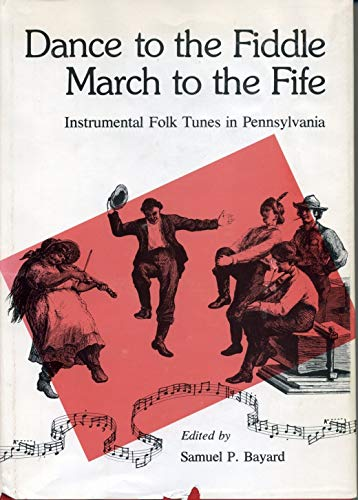 Dance to the Fiddle--March to the Fife: Instrumental Folk Tunes in Pennsylvania: Bayard, Samuel P.