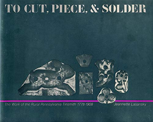 To Cut, Piece and Solder : The Work of the Rural Pennsylvania Tinsmith 1778-1908