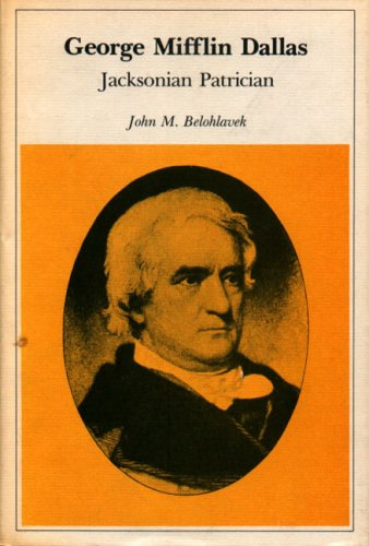 GEORGE MIFFLIN DALLAS: JACKSONIAN PATRICIAN: Belohlavek, John M.