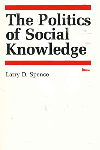 The Politics of Social Knowledge: Spence, Larry D.