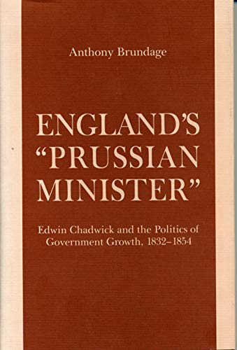 9780271006291: England's Prussian Minister: Edwin Chadwick and the Politics of Government Growth, 1832-1854