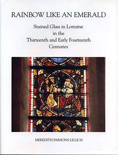 Rainbow Like an Emerald: Stained Glass in Lorraine in the Thirteenth and Early Fourteenth Centuries...