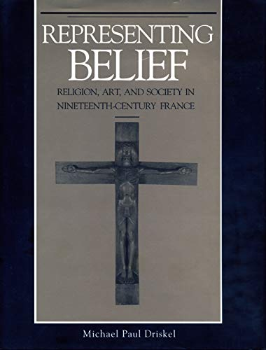 Representing Belief: Religion, Art, and Society in Nineteenth-Century France: Driskel, Michael Paul