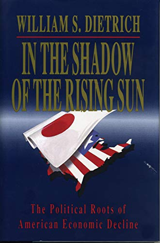 In the Shadow of the Rising Sun: The Political Roots of American Economic Decline: Dietrich, ...