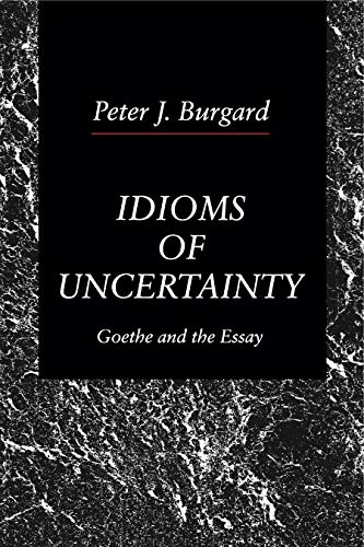 Idioms of Uncertainty: Goethe and the Essay: Burgard, Peter J.