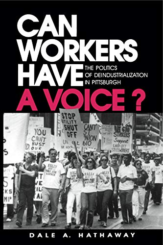 CAN WORKERS HAVE A VOICE?: THE POLITICS OF DEINDUSTRIALIZATION IN PITTSBURGH: Dale A. Hathaway