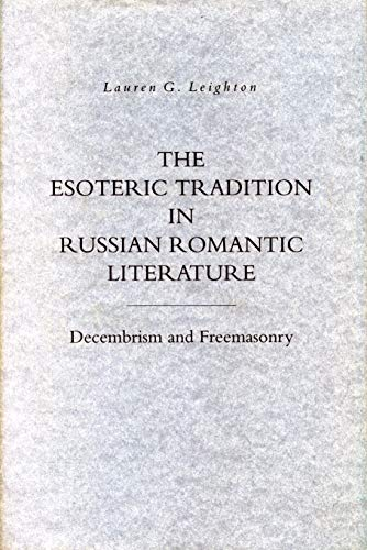 The Esoteric Tradition in Russian Romantic Literature: Decembrism and Freemasonry: Leighton, Lauren...