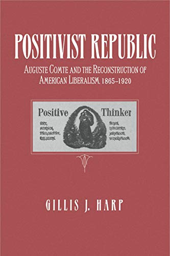 Positivist republic : Auguste Comte and the reconstruction of American Liberalism, 1865-1920.: Harp...