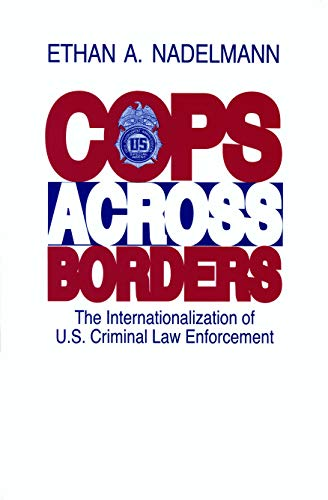 Cops Across Borders: The Internationalization of U.S. Criminal Law Enforcement.: Nadelmann, Ethan