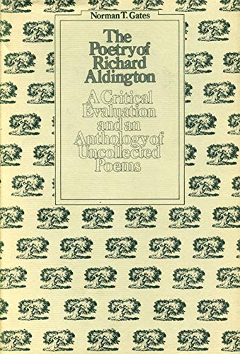 The Poetry of Richard Aldington: A Critical Evaluation and Anthology of Uncollected Poems: Gates, ...