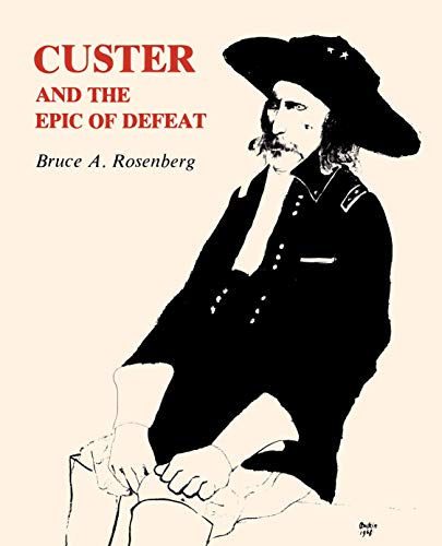 Custer and the Epic of Defeat: Rosenberg, Bruce A.