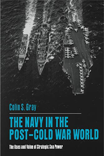 The Navy in the Post-Cold War World: The Uses and Value of Strategic Sea Power: Colin S. Gray