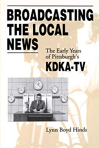 9780271014388: Broadcasting the Local News: The Early Years of Pittsburgh's KDKA-TV