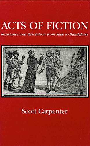 Acts of fiction : resistance and resolution from Sade to Baudelaire.: Carpenter, Scott.