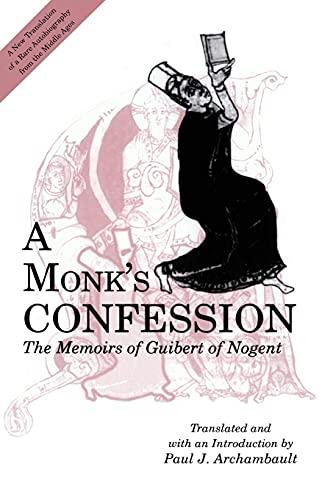 A Monk's Confession: The Memoirs of Guibert of Nogent: Guibert; Paul J. Archambault