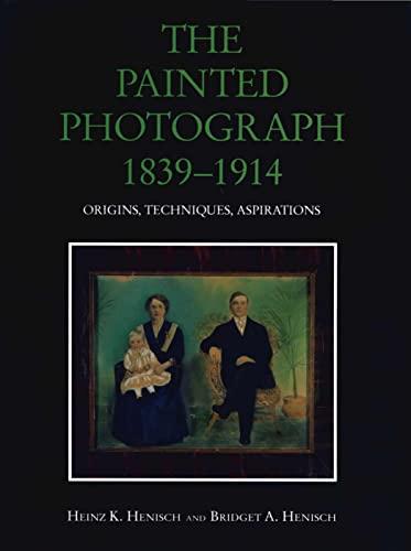 The Painted Photograph 1839-1914: Origins, Techniques, Aspirations: Henisch, Heinz K. & Bridget Ann...