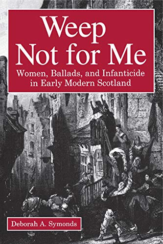 9780271016160: Weep Not for Me: Women, Ballads, and Infanticide in Early Modern Scotland