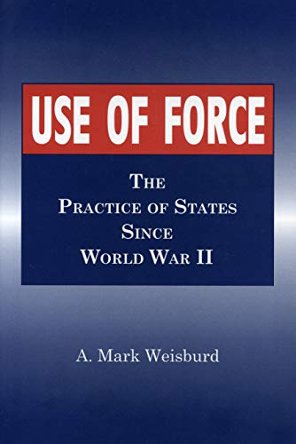 Use of Force: The Practice of States Since World War II: Weisburd, Arthur Mark