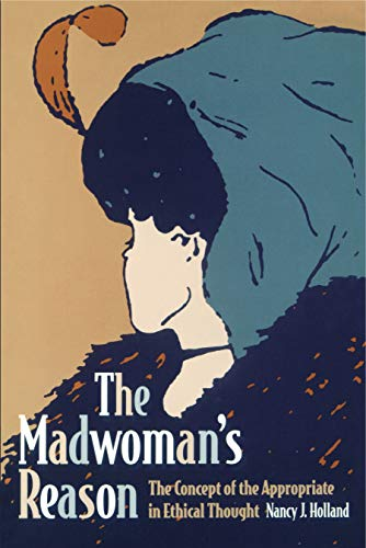 The madwoman's reason : the concept of the appropriate in ethical thought.: Holland, Nancy J.
