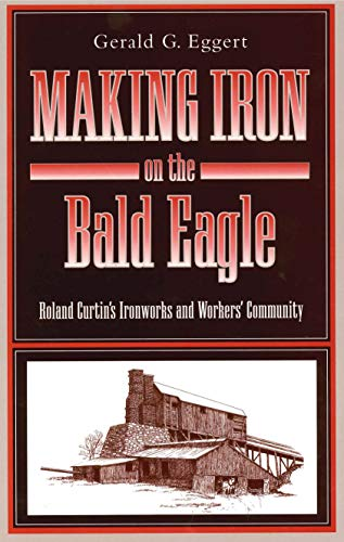 MAKING IRON ON THE BALD EAGLE: Roland Curtin's Ironworks and Workers' Community: Eggert, ...
