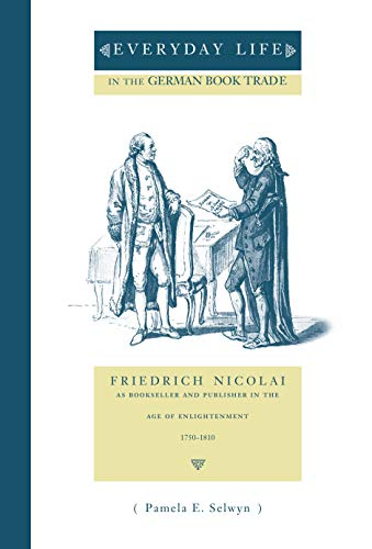9780271020112: Everyday Life in the German Book Trade: Friedrich Nicolai as Bookseller and Publisher in the Age of Enlightenment, 1750-1810 (Penn State Series in the History of the Book)
