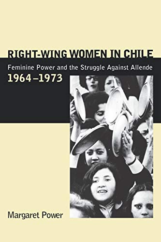 Right-Wing Women in Chile: Feminine Power and the Struggle Against Allende, 1964-1973 (0271021950) by Power, Margaret