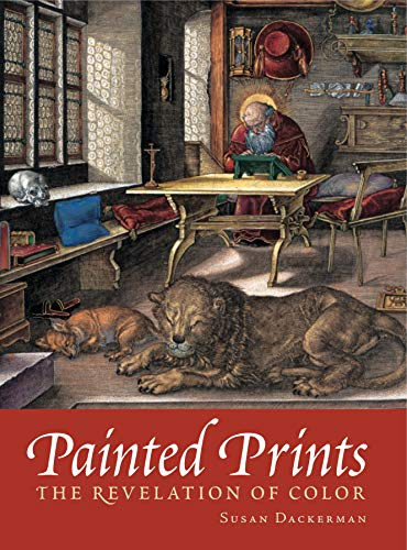 Painted Prints: The Revelation of Color in Northern Renaissance and Baroque Engravings, Etchings, ...