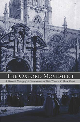 The Oxford Movement: A Thematic History of the Tractarians and Their Times: Faught, C. Brad