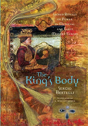 The King's Body: Sacred Rituals of Power in Medieval and Early Modern Europe: Bertelli, Sergio