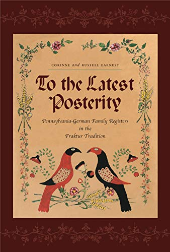 To the Latest Posterity: Pennsylvania-German Family Registers in the Fraktur Tradition [Pennsylva...