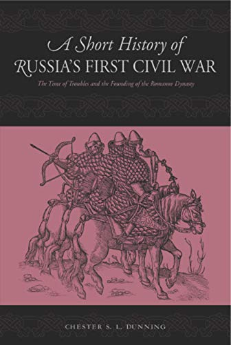 A Short History of Russia's First Civil War: The Time of Troubles and the Founding of the Romanov...