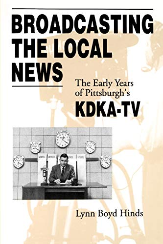 9780271024813: Broadcasting the Local News: The Early Years of Pittsburgh's KDKA-TV