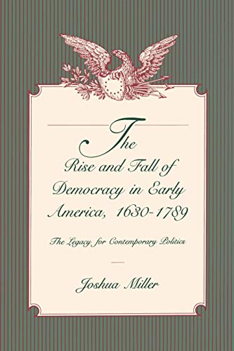 The Rise and Fall of Democracy in Early America, 1630-1789: The Legacy for Contemporary Politics (0271025166) by Miller, Joshua