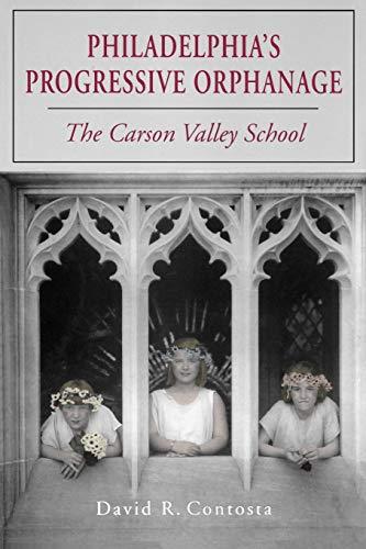 Philadelphias Progressive Orphanage: The Carson Valley School: David R. Contosta