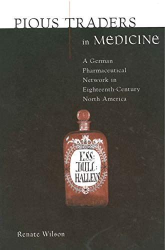 Pious Traders in Medicine: A German Pharmaceutical Network in Eighteenth-Century North America: ...
