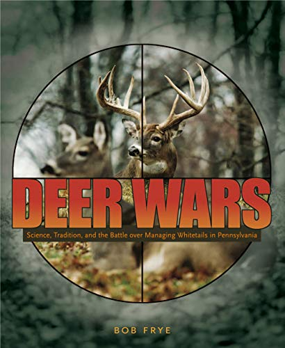 Deer Wars: Science, Tradition, and the Battle over Managing Whitetails in Pennsylvania (A Keystone ...