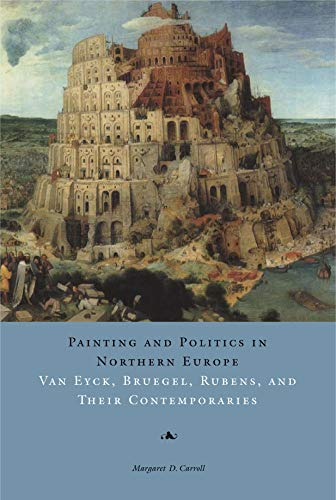 Painting and Politics in Northern Europe: Van Eyck, Bruegel, Rubens, and Their Contemporaries: ...