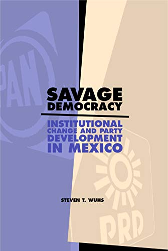 Savage Democracy: Institutional Change and Party Development in Mexico: Steven T. Wuhs