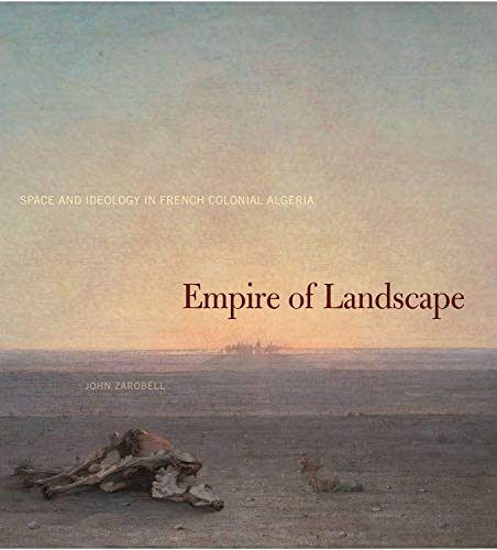Empire of Landscape: Space and Ideology in French Colonial Algeria (0271034432) by Zarobell, John