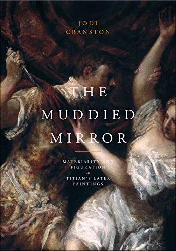 The Muddied Mirror: Materiality and Figuration in Titian's Later Paintings: Titian] Cranston, ...