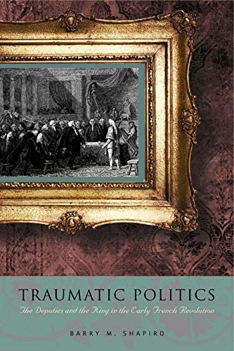 9780271035420: Traumatic Politics: The Deputies and the King in the Early French Revolution