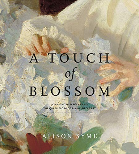 9780271036229: A Touch of Blossom: John Singer Sargent and the Queer Flora of Fin-de-Siecle Art