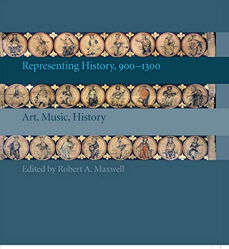 Representing History, 900-1300: Art, Music, History: Robert A. Maxwell