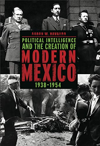 Political Intelligence and the Creation of Modern Mexico, 1938-1954: Navarro, Aaron W.