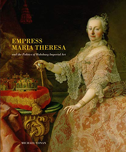 Empress Maria Theresa and the Politics of Habsburg Imperial Art: Yonan, Michael