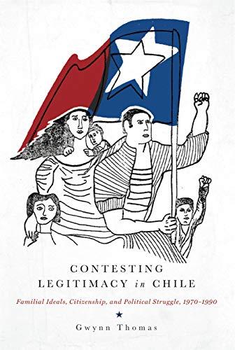 Contesting Legitimacy in Chile: Familial Ideals, Citizenship, and Political Struggle, 1970-1990: ...