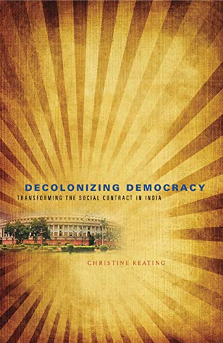 Decolonizing Democracy: Transforming the Social Contract in India: Keating, Christine
